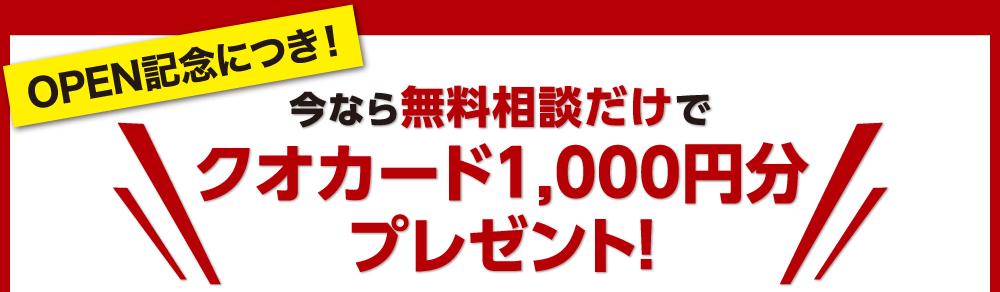 OPEN記念につき! 今なら無料相談だけでクオカード1,000円分プレゼント!