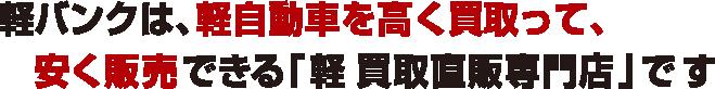 軽バンクは、軽自動車を高く買取って、安く販売できる「軽買取直販専門店」です!